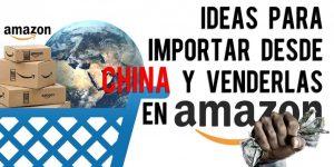Ideas para importar desde China y venderlas en Amazon